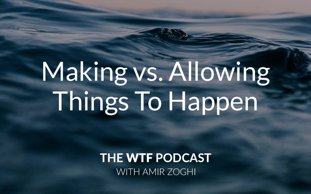 The WTF Podcast – Ep45: Making vs. Allowing It To Happen